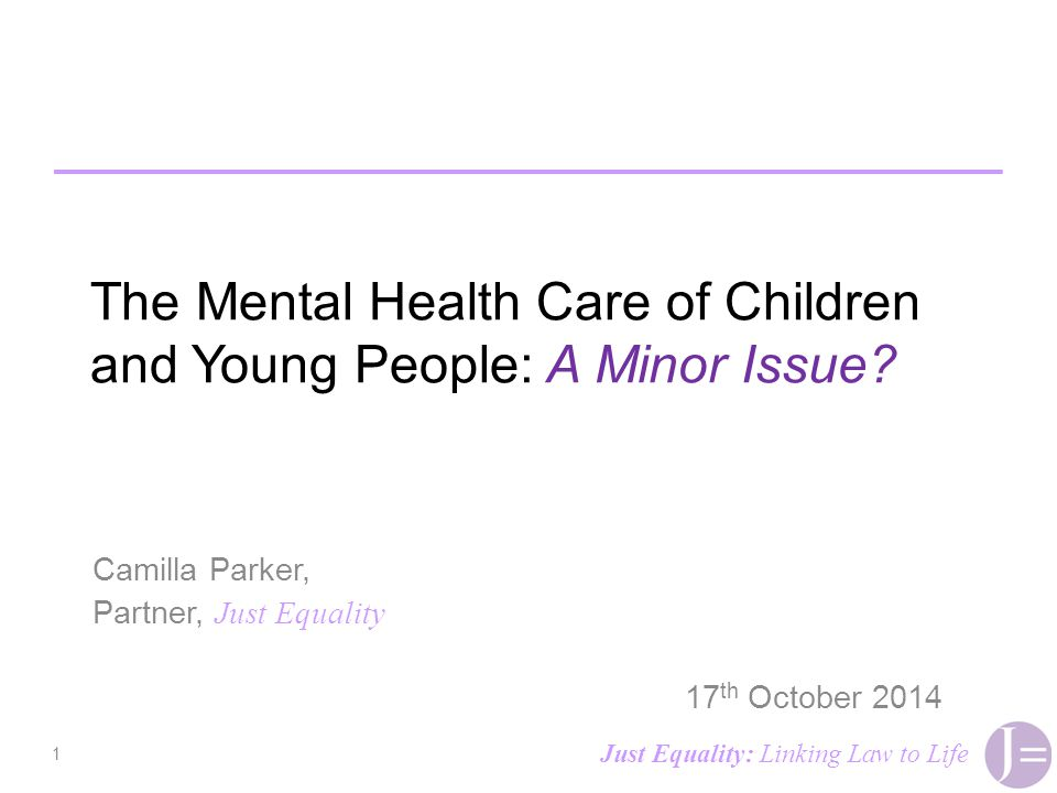 The Mental Health Care of Children and Young People: A Minor Issue? Camilla Parker, Partner, Just Equality 17 th October 2014 1 Just Equality: Linking