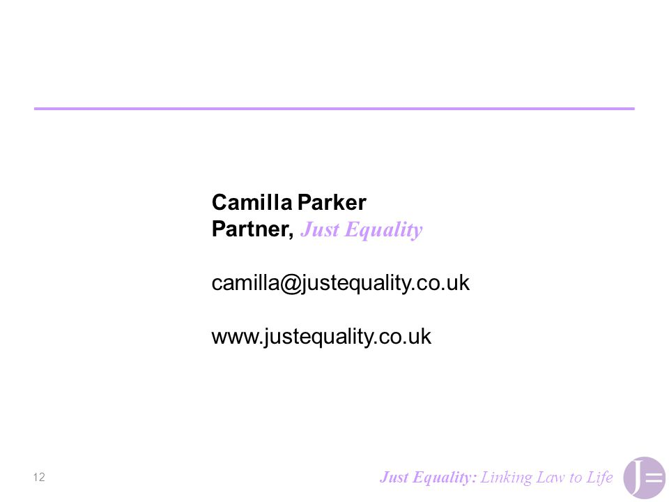 12 Camilla Parker Partner, Just Equality camilla@justequality.co.uk www.justequality.co.uk Just Equality: Linking Law to Life