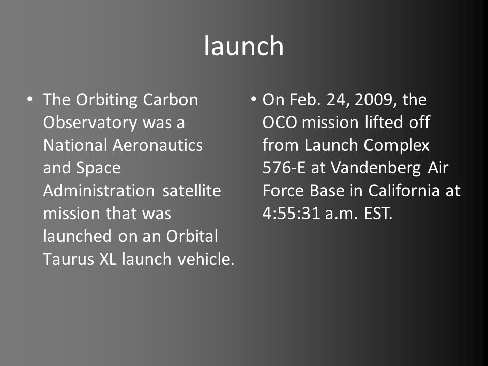 launch The Orbiting Carbon Observatory was a National Aeronautics and Space Administration satellite mission that was launched on an Orbital Taurus XL launch vehicle.