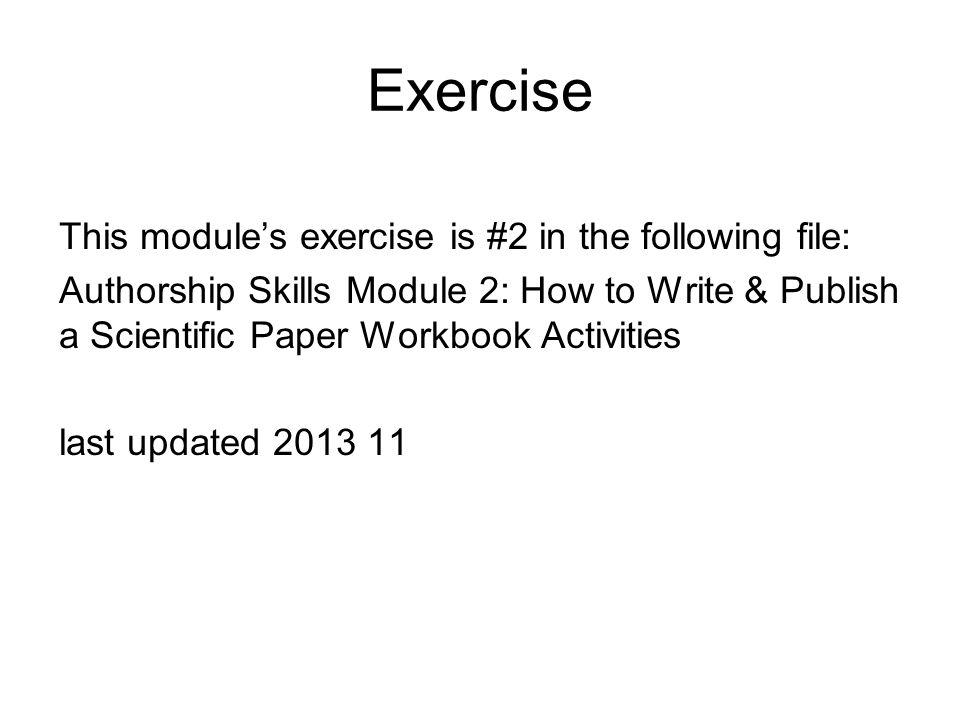 Exercise This module's exercise is #2 in the following file: Authorship Skills Module 2: How to Write & Publish a Scientific Paper Workbook Activities