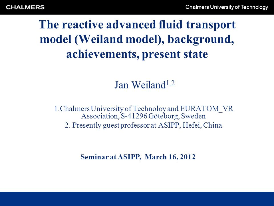 Chalmers University of Technology The reactive advanced fluid transport model (Weiland model), background, achievements, present state Jan Weiland 1,2 1.Chalmers University of Technoloy and EURATOM_VR Association, S-41296 Göteborg, Sweden 2.