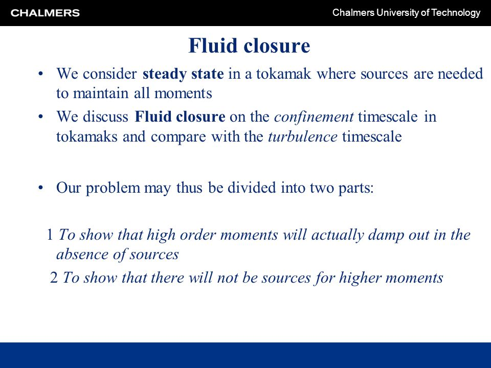 Chalmers University of Technology Fluid closure We consider steady state in a tokamak where sources are needed to maintain all moments We discuss Flui