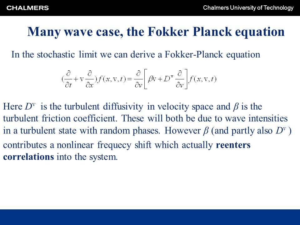 Chalmers University of Technology Many wave case, the Fokker Planck equation Here D v is the turbulent diffusivity in velocity space and β is the turbulent friction coefficient.