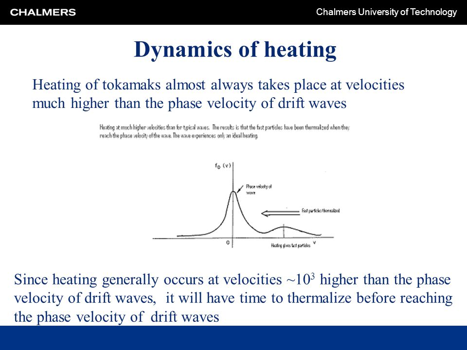 Chalmers University of Technology Dynamics of heating Heating of tokamaks almost always takes place at velocities much higher than the phase velocity