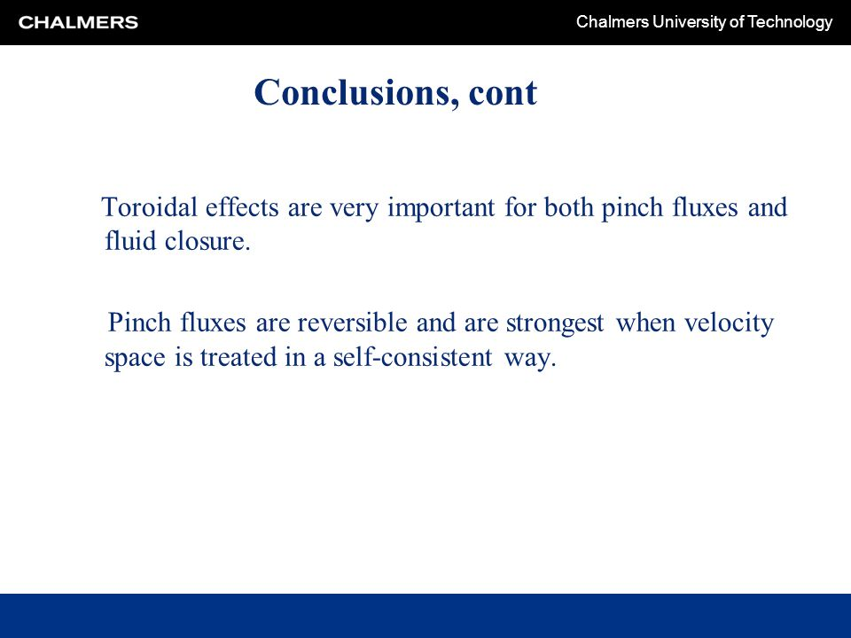 Chalmers University of Technology Conclusions, cont Toroidal effects are very important for both pinch fluxes and fluid closure. Pinch fluxes are reve
