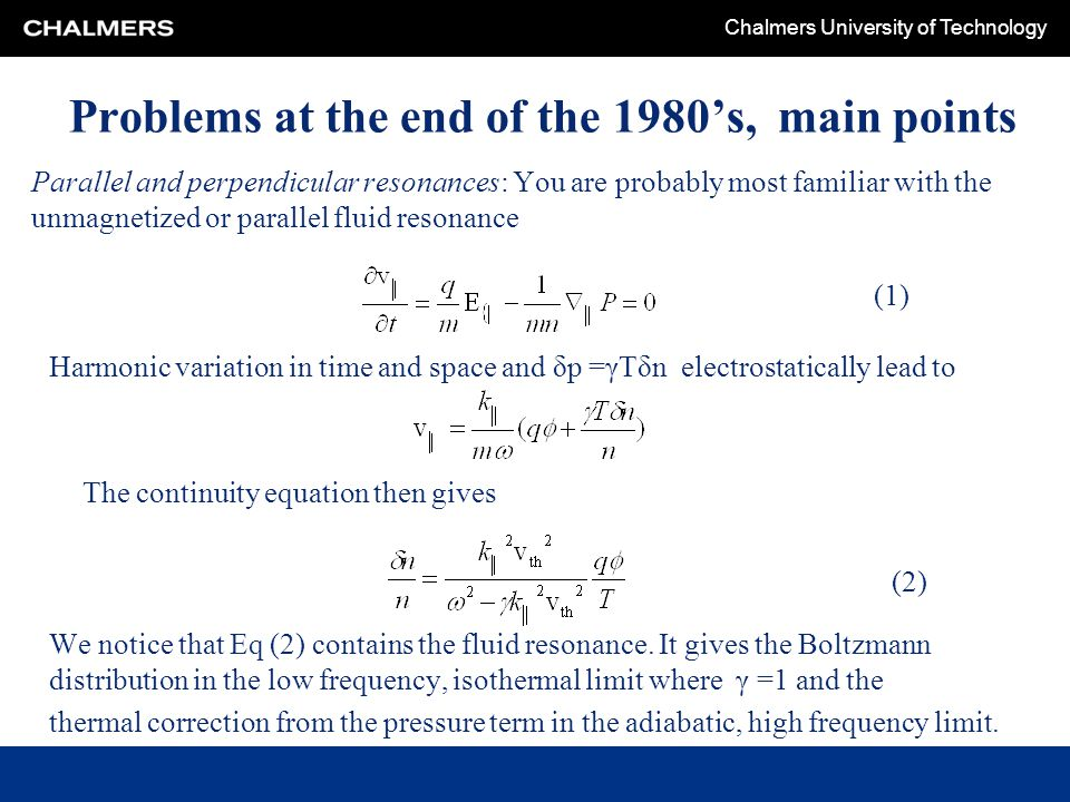 Chalmers University of Technology Problems at the end of the 1980's, main points Parallel and perpendicular resonances: You are probably most familiar with the unmagnetized or parallel fluid resonance Harmonic variation in time and space and δp =γTδn electrostatically lead to The continuity equation then gives We notice that Eq (2) contains the fluid resonance.
