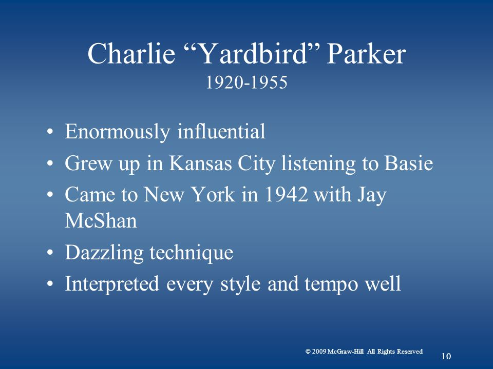 © 2009 McGraw-Hill All Rights Reserved 10 Charlie Yardbird Parker 1920-1955 Enormously influential Grew up in Kansas City listening to Basie Came to New York in 1942 with Jay McShan Dazzling technique Interpreted every style and tempo well