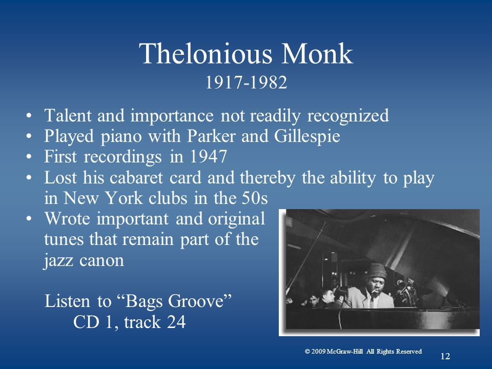 © 2009 McGraw-Hill All Rights Reserved 12 Thelonious Monk 1917-1982 Talent and importance not readily recognized Played piano with Parker and Gillespie First recordings in 1947 Lost his cabaret card and thereby the ability to play in New York clubs in the 50s Wrote important and original tunes that remain part of the jazz canon Listen to Bags Groove CD 1, track 24