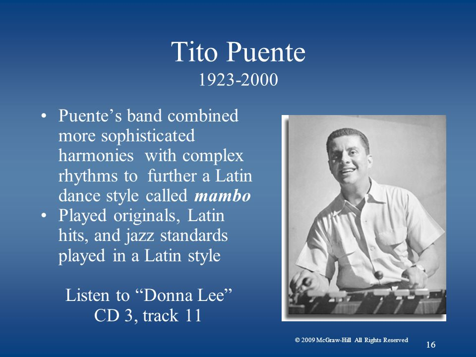 © 2009 McGraw-Hill All Rights Reserved 16 Tito Puente 1923-2000 Puente's band combined more sophisticated harmonies with complex rhythms to further a Latin dance style called mambo Played originals, Latin hits, and jazz standards played in a Latin style Listen to Donna Lee CD 3, track 11