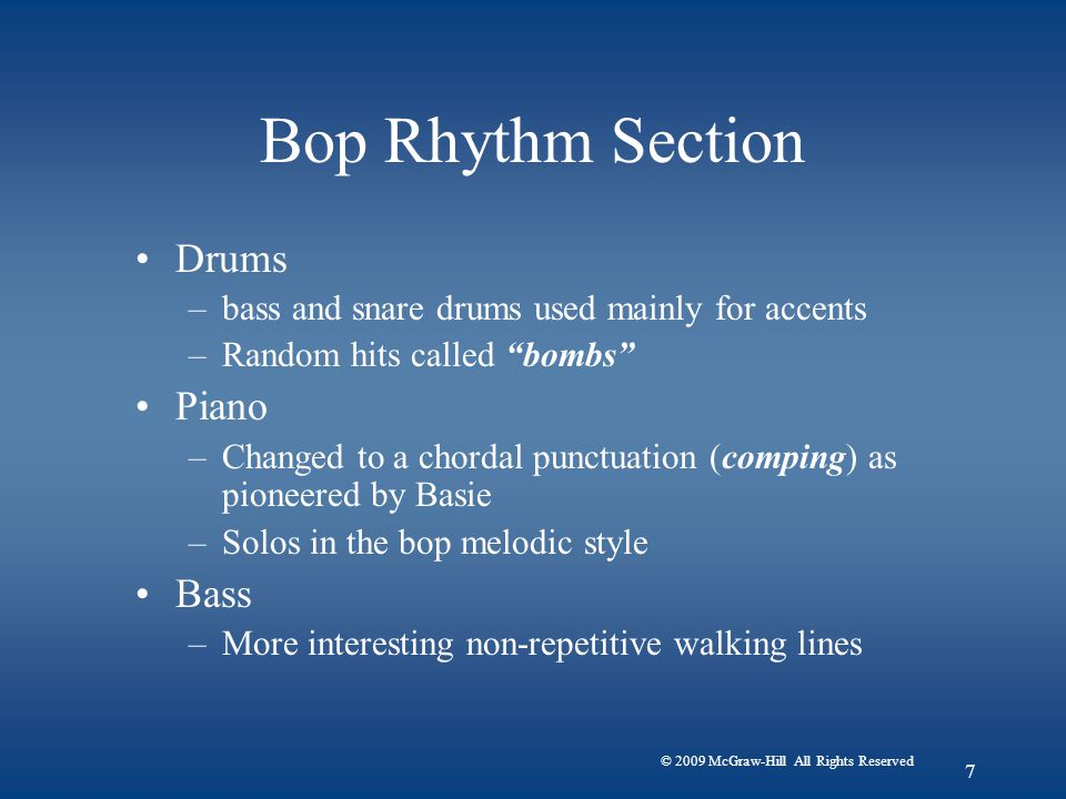 © 2009 McGraw-Hill All Rights Reserved 7 Bop Rhythm Section Drums –bass and snare drums used mainly for accents –Random hits called bombs Piano –Changed to a chordal punctuation (comping) as pioneered by Basie –Solos in the bop melodic style Bass –More interesting non-repetitive walking lines
