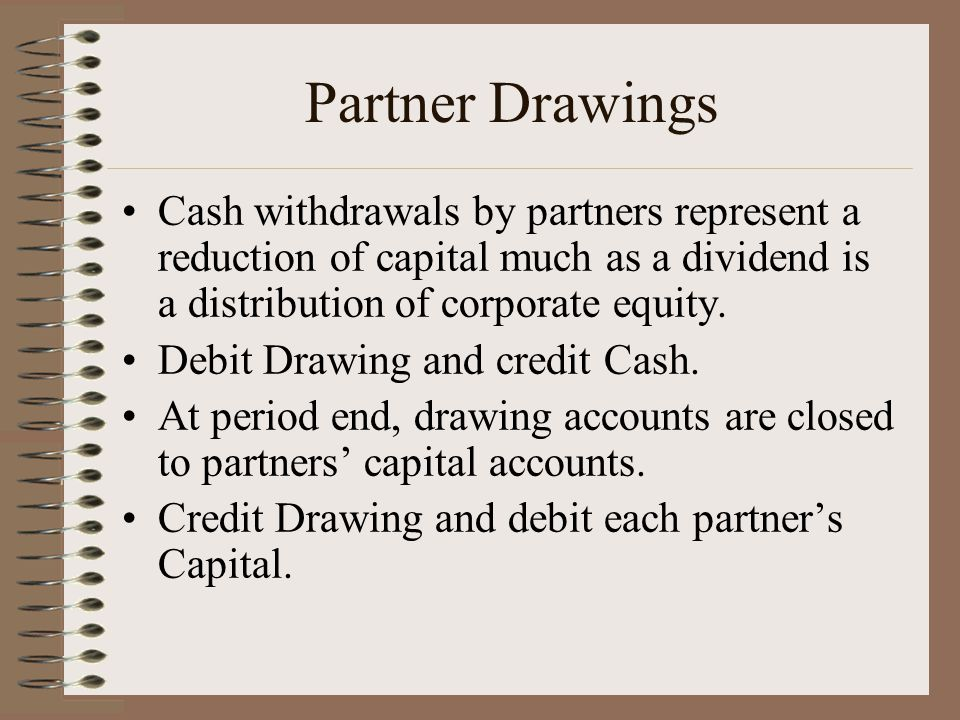Partner Drawings Cash withdrawals by partners represent a reduction of capital much as a dividend is a distribution of corporate equity.