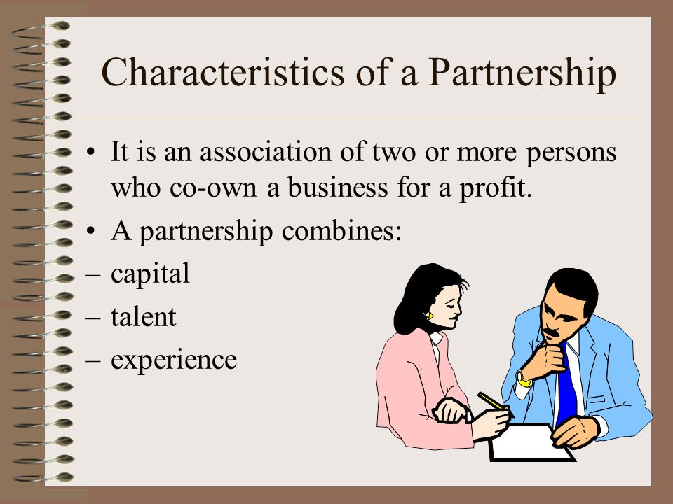 Characteristics of a Partnership It is an association of two or more persons who co-own a business for a profit.