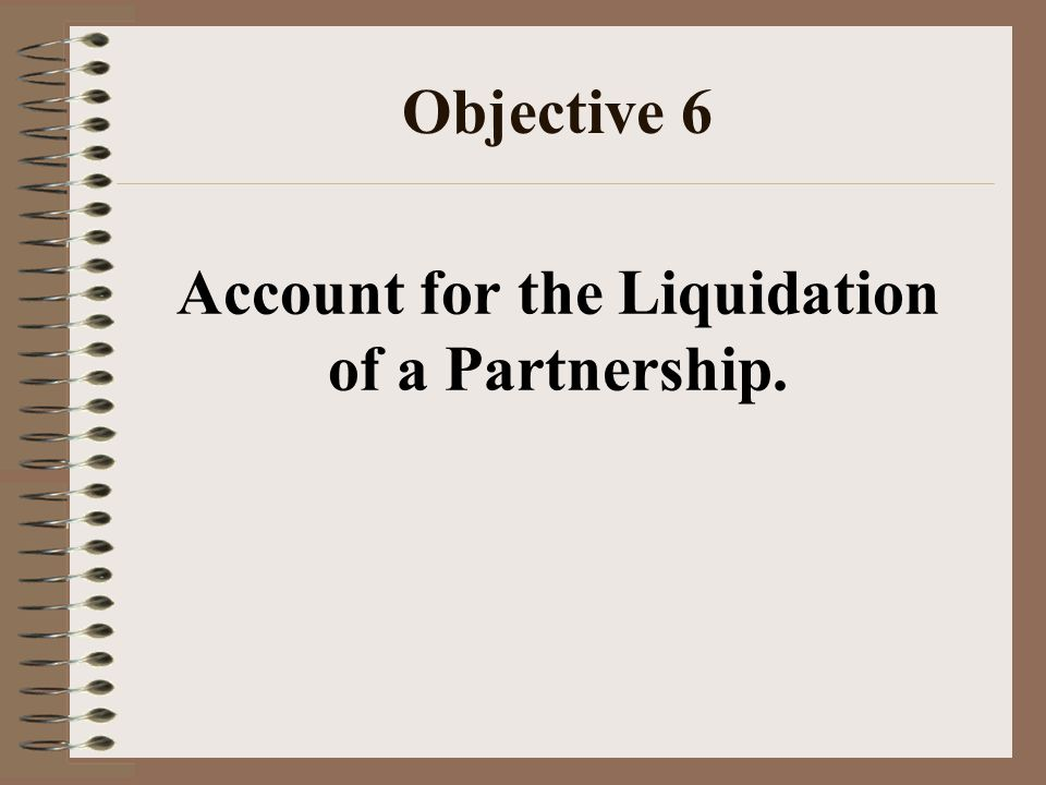 Objective 6 Account for the Liquidation of a Partnership.