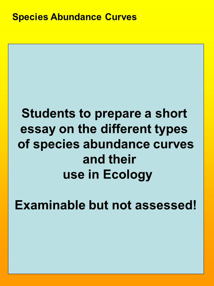 Species Abundance Curves Students to prepare a short essay on the different types of species abundance curves and their use in Ecology Examinable but