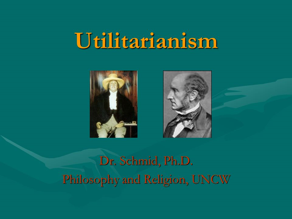 Utilitarianism Dr. Schmid, Ph.D. Philosophy and Religion, UNCW