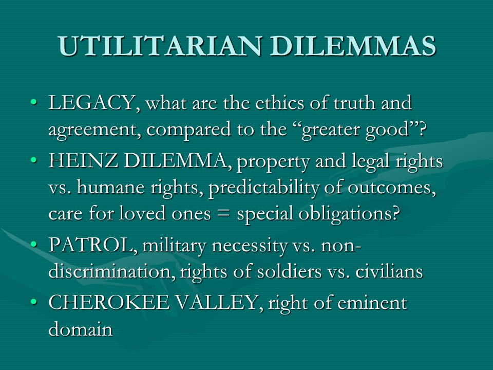 UTILITARIAN DILEMMAS LEGACY, what are the ethics of truth and agreement, compared to the greater good LEGACY, what are the ethics of truth and agreement, compared to the greater good .