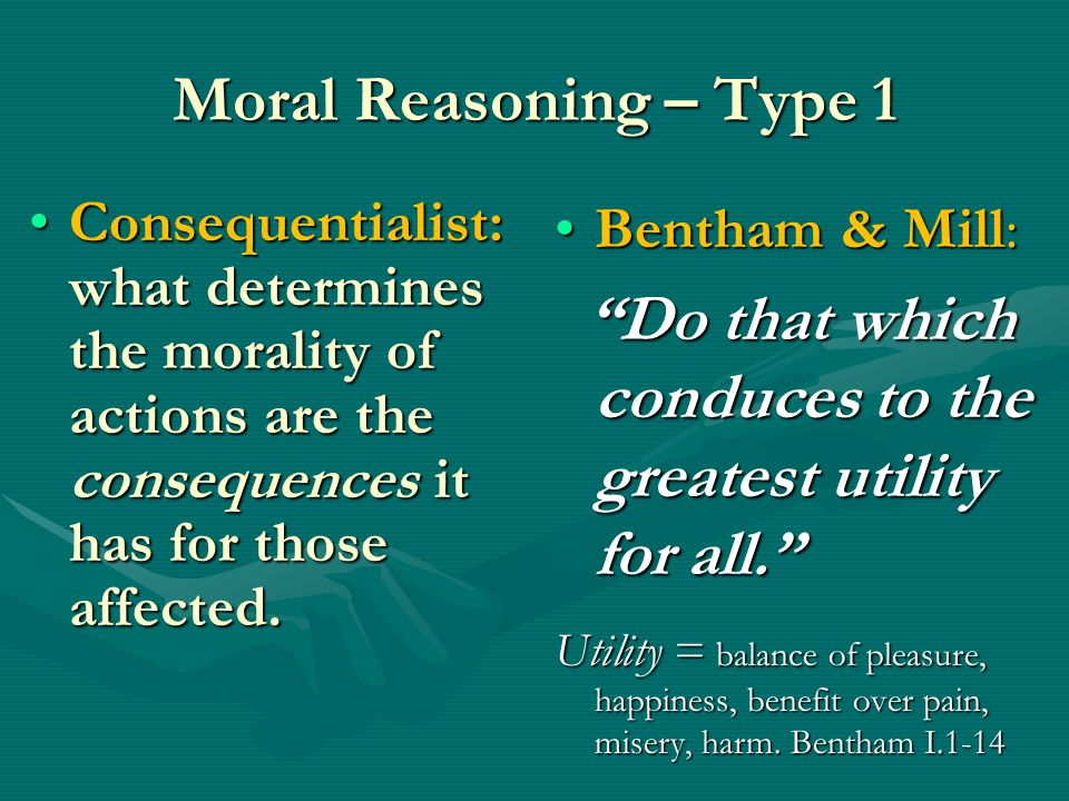 Moral Reasoning – Type 1 Consequentialist: what determines the morality of actions are the consequences it has for those affected.Consequentialist: what determines the morality of actions are the consequences it has for those affected.