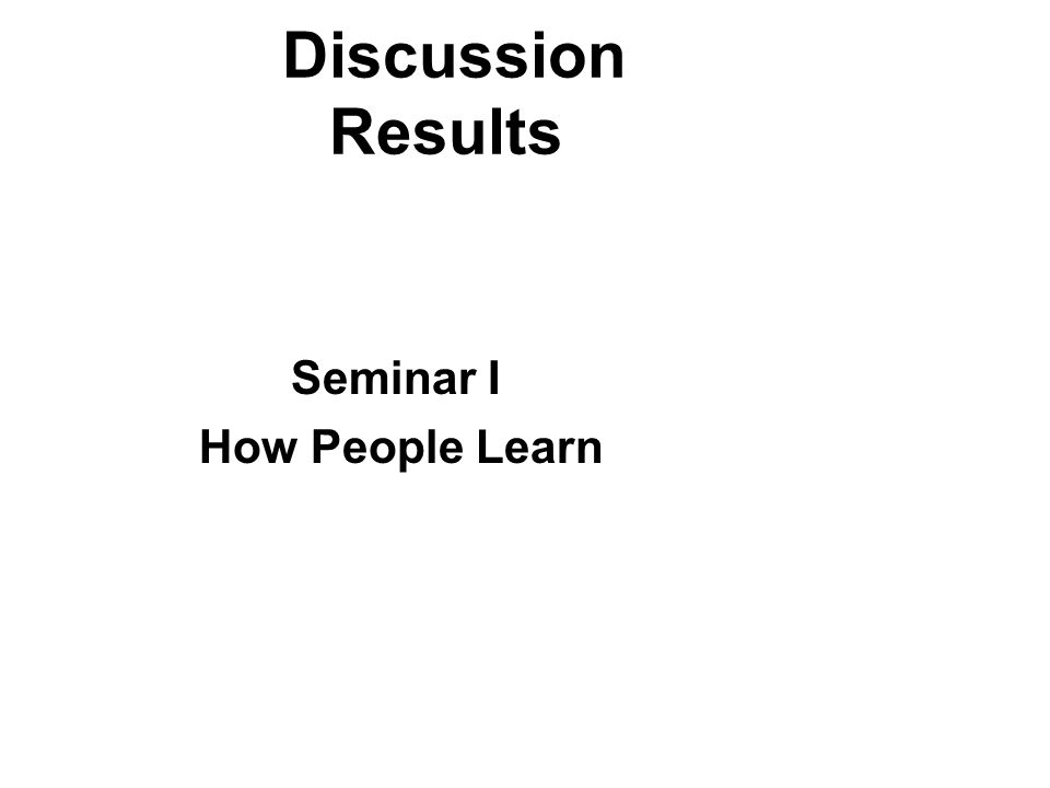 Discussion Results Seminar I How People Learn