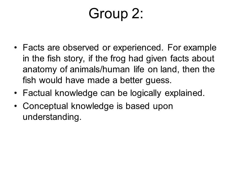 Group 2: Facts are observed or experienced. For example in the fish story, if the frog had given facts about anatomy of animals/human life on land, th