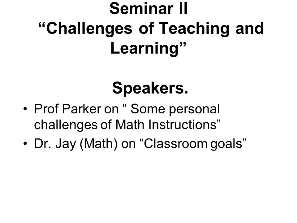 "Seminar II ""Challenges of Teaching and Learning"" Speakers. Prof Parker on "" Some personal challenges of Math Instructions"" Dr. Jay (Math) on ""Classroo"