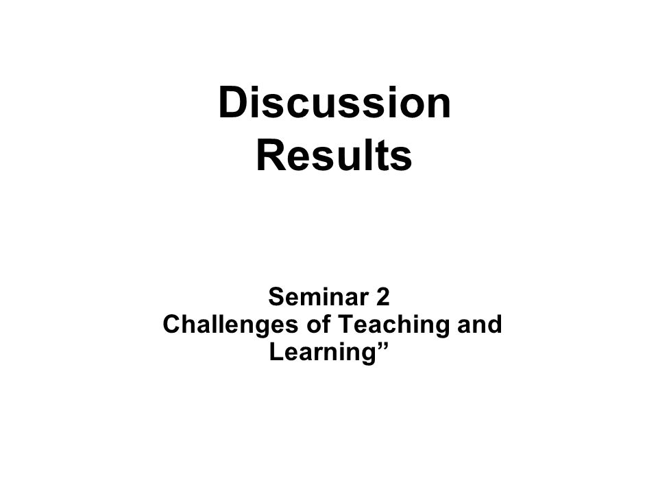 Discussion Results Seminar 2 Challenges of Teaching and Learning