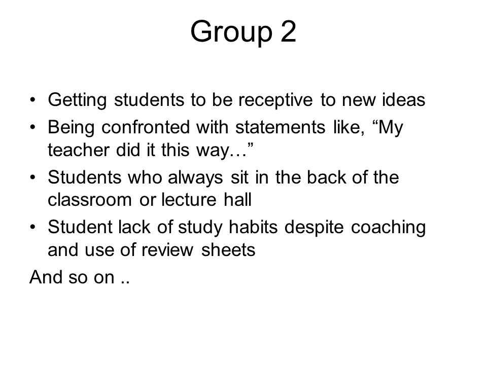 Group 2 Getting students to be receptive to new ideas Being confronted with statements like, My teacher did it this way… Students who always sit in the back of the classroom or lecture hall Student lack of study habits despite coaching and use of review sheets And so on..