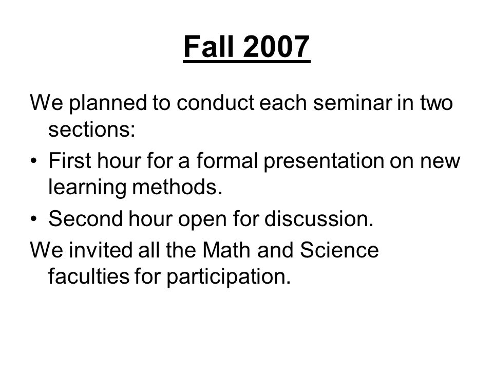 Fall 2007 We planned to conduct each seminar in two sections: First hour for a formal presentation on new learning methods.