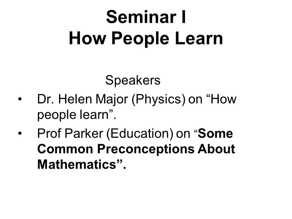 "Seminar I How People Learn Speakers Dr. Helen Major (Physics) on ""How people learn"". Prof Parker (Education) on "" Some Common Preconceptions About Mat"