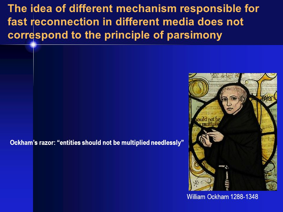 William Ockham 1288-1348 The idea of different mechanism responsible for fast reconnection in different media does not correspond to the principle of parsimony Ockham's razor: entities should not be multiplied needlessly