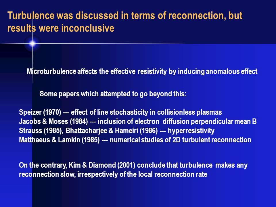 Turbulence was discussed in terms of reconnection, but results were inconclusive Speizer (1970) --- effect of line stochasticity in collisionless plasmas Jacobs & Moses (1984) --- inclusion of electron diffusion perpendicular mean B Strauss (1985), Bhattacharjee & Hameiri (1986) --- hyperresistivity Matthaeus & Lamkin (1985) --- numerical studies of 2D turbulent reconnection Microturbulence affects the effective resistivity by inducing anomalous effect Some papers which attempted to go beyond this: On the contrary, Kim & Diamond (2001) conclude that turbulence makes any reconnection slow, irrespectively of the local reconnection rate