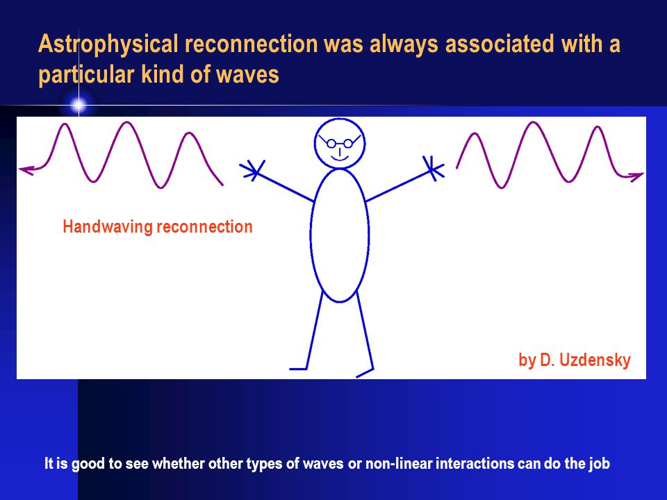 Astrophysical reconnection was always associated with a particular kind of waves It is good to see whether other types of waves or non-linear interactions can do the job Handwaving reconnection by D.