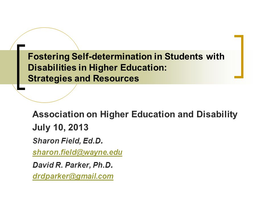 Fostering Self-determination in Students with Disabilities in Higher Education: Strategies and Resources Association on Higher Education and Disability July 10, 2013 Sharon Field, Ed.D.