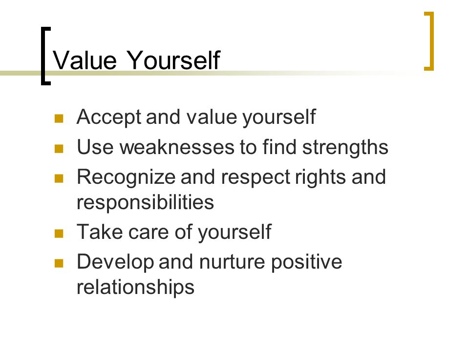 Value Yourself Accept and value yourself Use weaknesses to find strengths Recognize and respect rights and responsibilities Take care of yourself Deve