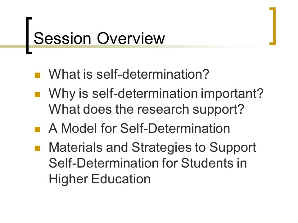 Session Overview What is self-determination? Why is self-determination important? What does the research support? A Model for Self-Determination Mater