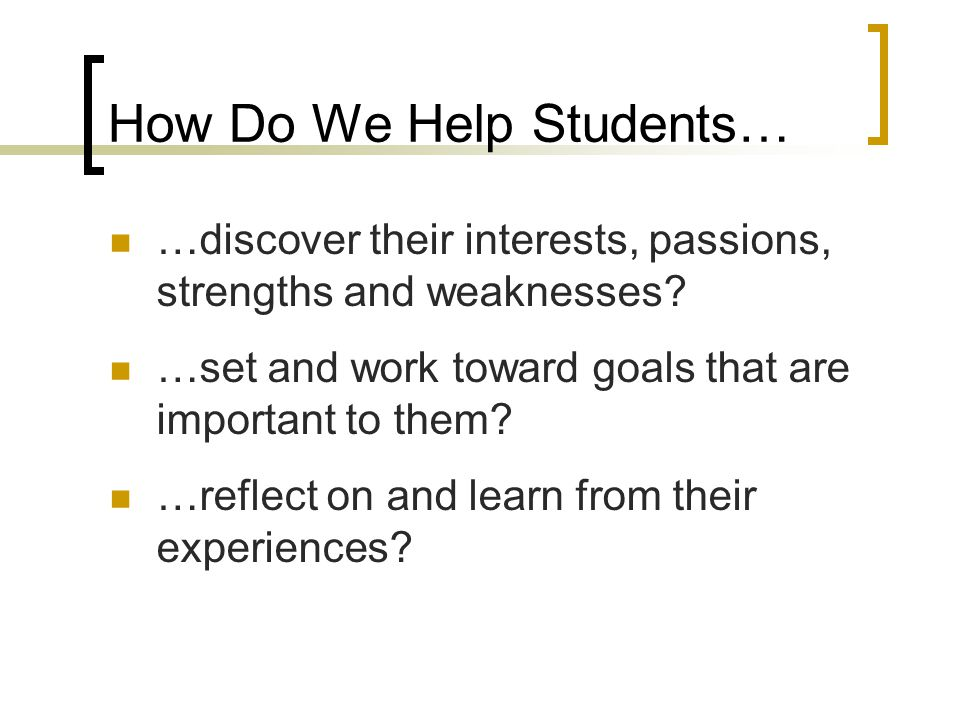 How Do We Help Students… …discover their interests, passions, strengths and weaknesses? …set and work toward goals that are important to them? …reflec