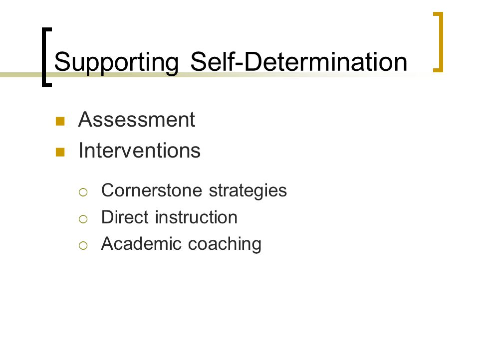 Supporting Self-Determination Assessment Interventions  Cornerstone strategies  Direct instruction  Academic coaching