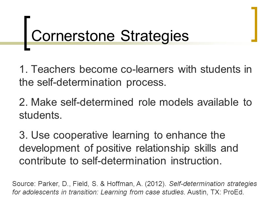Cornerstone Strategies 1. Teachers become co-learners with students in the self-determination process. 2. Make self-determined role models available t