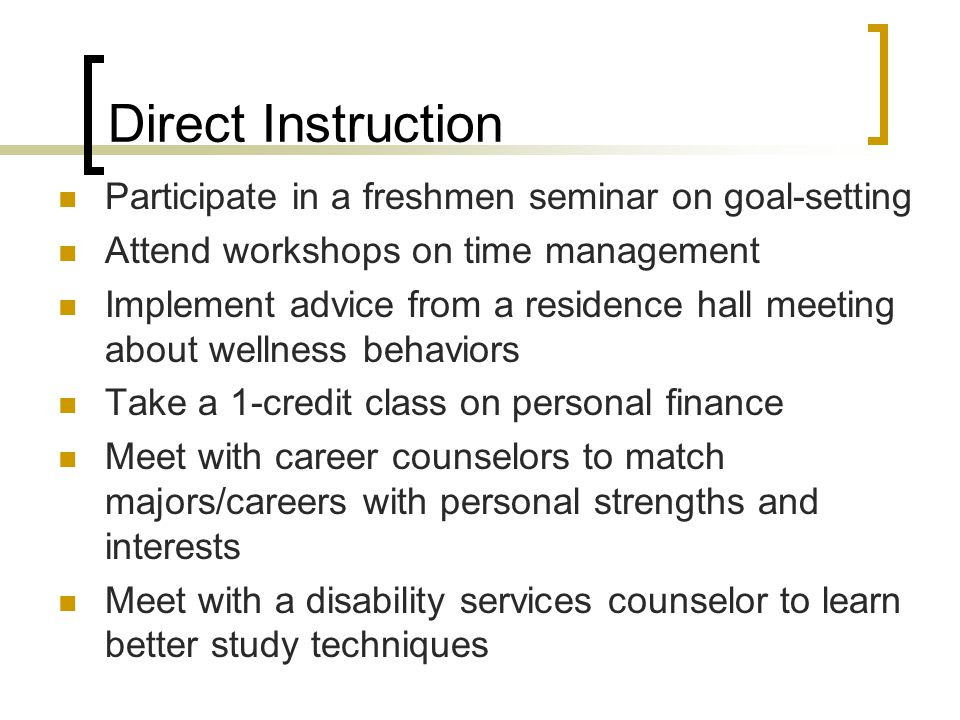 Direct Instruction Participate in a freshmen seminar on goal-setting Attend workshops on time management Implement advice from a residence hall meetin