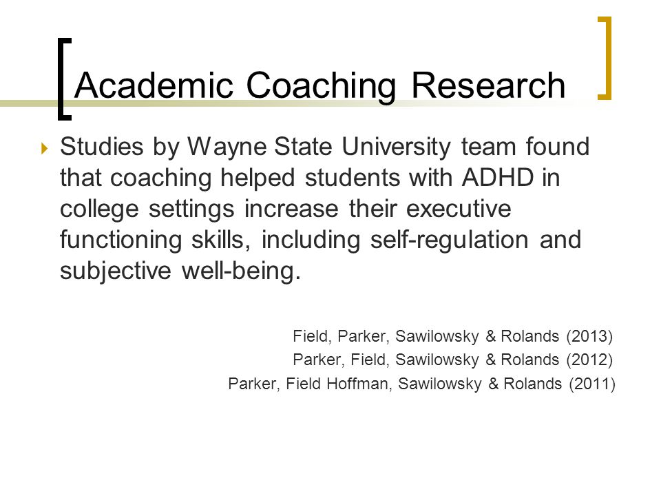 Academic Coaching Research  Studies by Wayne State University team found that coaching helped students with ADHD in college settings increase their e