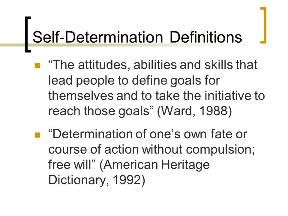 "Self-Determination Definitions ""The attitudes, abilities and skills that lead people to define goals for themselves and to take the initiative to reac"
