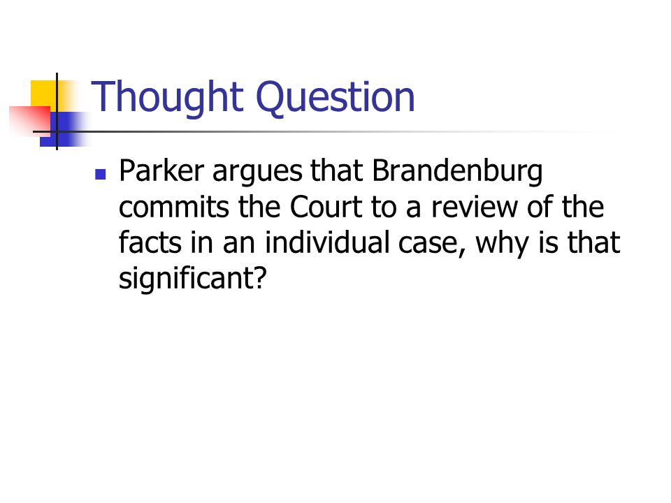 Thought Question Parker argues that Brandenburg commits the Court to a review of the facts in an individual case, why is that significant