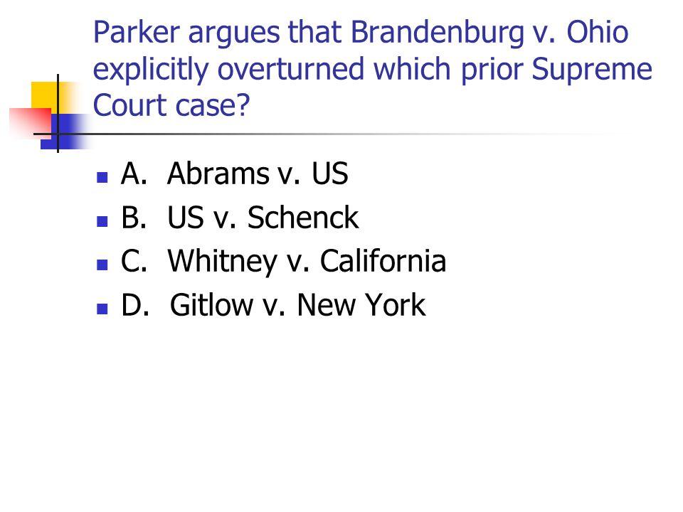 Parker argues that Brandenburg v. Ohio explicitly overturned which prior Supreme Court case? A. Abrams v. US B. US v. Schenck C. Whitney v. California