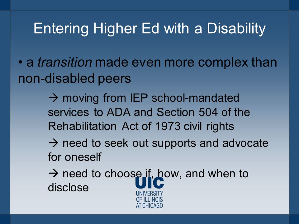Entering Higher Ed with a Disability a transition made even more complex than non-disabled peers  moving from IEP school-mandated services to ADA and Section 504 of the Rehabilitation Act of 1973 civil rights  need to seek out supports and advocate for oneself  need to choose if, how, and when to disclose