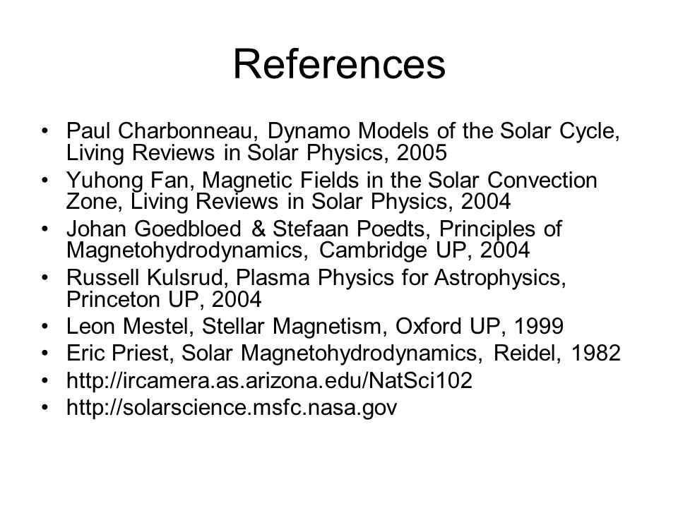 References Paul Charbonneau, Dynamo Models of the Solar Cycle, Living Reviews in Solar Physics, 2005 Yuhong Fan, Magnetic Fields in the Solar Convection Zone, Living Reviews in Solar Physics, 2004 Johan Goedbloed & Stefaan Poedts, Principles of Magnetohydrodynamics, Cambridge UP, 2004 Russell Kulsrud, Plasma Physics for Astrophysics, Princeton UP, 2004 Leon Mestel, Stellar Magnetism, Oxford UP, 1999 Eric Priest, Solar Magnetohydrodynamics, Reidel, 1982 http://ircamera.as.arizona.edu/NatSci102 http://solarscience.msfc.nasa.gov
