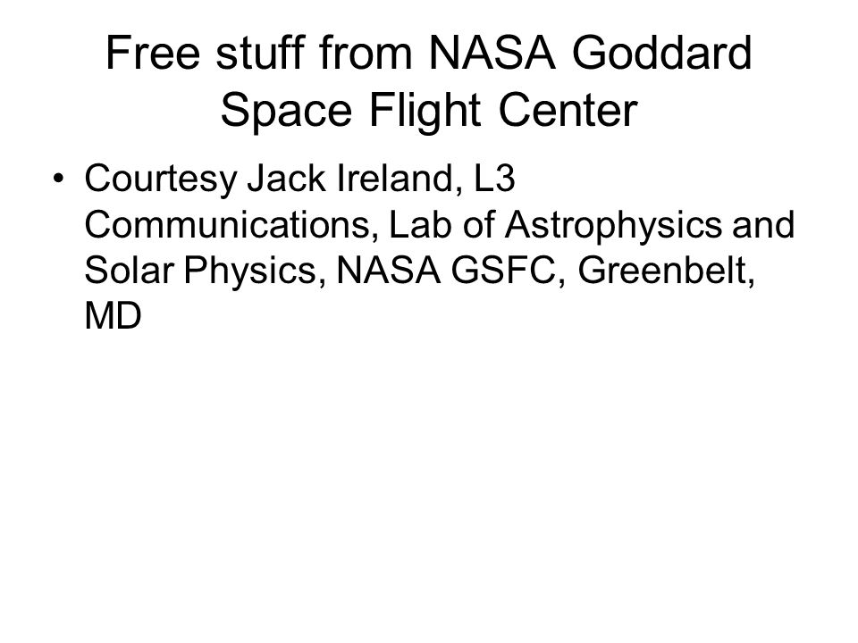 Free stuff from NASA Goddard Space Flight Center Courtesy Jack Ireland, L3 Communications, Lab of Astrophysics and Solar Physics, NASA GSFC, Greenbelt, MD