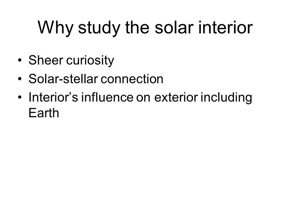 Why study the solar interior Sheer curiosity Solar-stellar connection Interior's influence on exterior including Earth