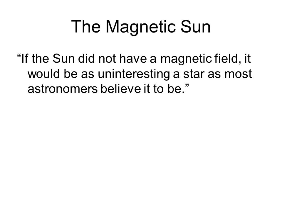 The Magnetic Sun If the Sun did not have a magnetic field, it would be as uninteresting a star as most astronomers believe it to be.