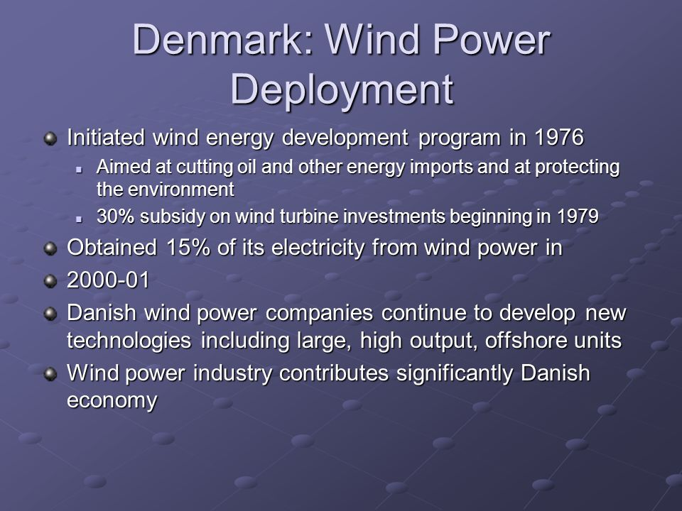 Denmark: Wind Power Deployment Initiated wind energy development program in 1976 Aimed at cutting oil and other energy imports and at protecting the environment Aimed at cutting oil and other energy imports and at protecting the environment 30% subsidy on wind turbine investments beginning in 1979 30% subsidy on wind turbine investments beginning in 1979 Obtained 15% of its electricity from wind power in 2000-01 Danish wind power companies continue to develop new technologies including large, high output, offshore units Wind power industry contributes significantly Danish economy