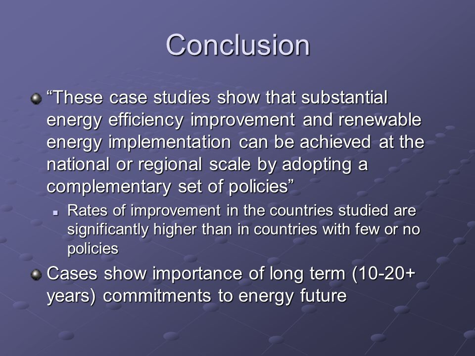 Conclusion These case studies show that substantial energy efficiency improvement and renewable energy implementation can be achieved at the national or regional scale by adopting a complementary set of policies Rates of improvement in the countries studied are significantly higher than in countries with few or no policies Rates of improvement in the countries studied are significantly higher than in countries with few or no policies Cases show importance of long term (10-20+ years) commitments to energy future