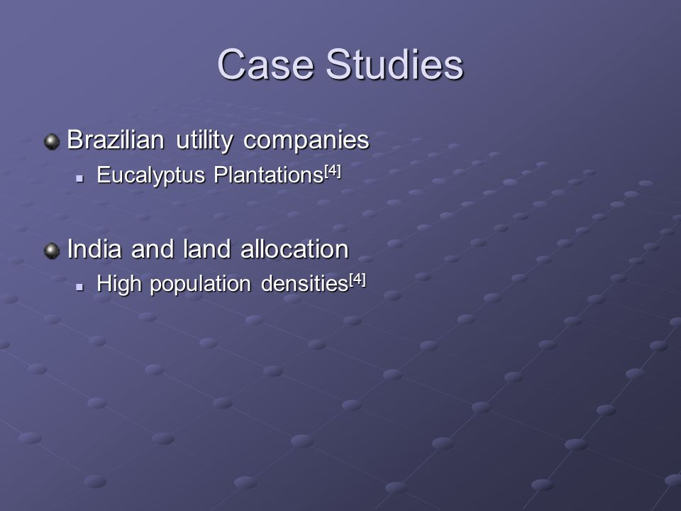 Case Studies Brazilian utility companies Eucalyptus Plantations [4] Eucalyptus Plantations [4] India and land allocation High population densities [4] High population densities [4]